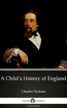 Delphi Classics Charles Dickens, - A Child's History of England by Charles Dickens (Illustrated) [eKönyv: epub, mobi]