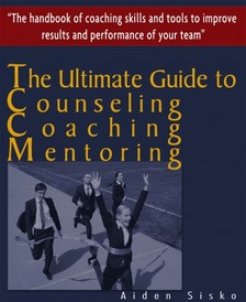 Sisko Aiden - The Ultimate Guide to Counselling,Coaching and Mentoring - The Handbook of Coaching Skills and Tools to Improve Results and Performance Of your Team! [eKönyv: epub, mobi]