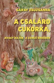 Garay Zsuzsanna - A csalárd cukorka, avagy bajok a Zengő Erdőben