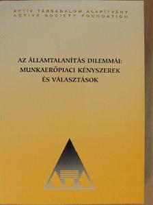 Andor Mihály - Az államtalanítás dilemmái: munkaerőpiaci kényszerek és választások [antikvár]