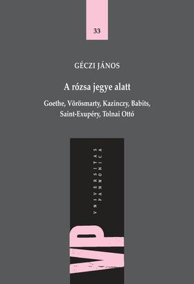 GÉCZI JÁNOS - A rózsa jegye alatt. Goethe, Vörösmarty, Kazinczy, Babits, Saint-Exupéry, Tolnai Ottó