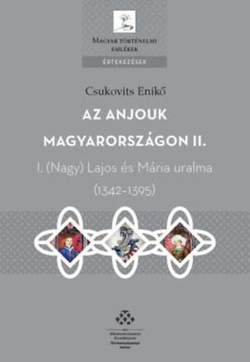 Csukovits Enikő - Az Anjouk Magyarországon II. - I. Nagy Lajos és Mária uralma (1342-1395)