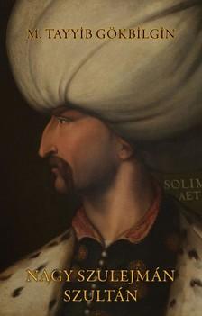 M. Tayyib Gökbilgin - Nagy Szulejmán szultán [eKönyv: epub, mobi]
