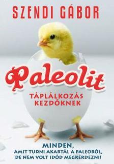 SZENDI GÁBOR - Paleolit táplálkozás kezdőknek - Amit tudni akartál a paleóról, de nem volt időd megkérdezni!