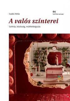 Szabó Attila - A valós színterei - Színház, közösség, múltfeldolgozás