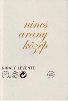 KIRÁLY LEVENTE - Nincs arany közép