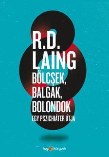 R. D. Laing - Bölcsek, balgák, bolondok - Egy pszichiáter útja