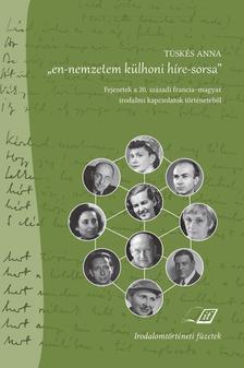 """Tüskés Anna - """"en-nemzetem külhoni híre-sorsa"""" - Fejezetek a 20. századi francia-magyar irodalmi kapcsolatok történetéből"""