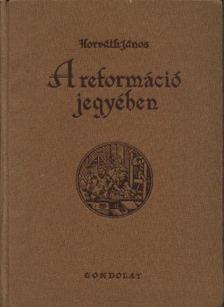 Horváth János - A reformáció jegyében [antikvár]