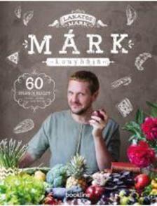 LAKATOS M - Márk konyhája - 60 stílusos recept randira, partira, vagy amit akartok