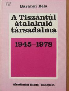Baranyi Béla - A Tiszántúl átalakuló társadalma 1945-1978 [antikvár]