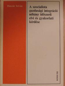 Huszár István - A szocialista gazdasági integráció néhány időszerű elvi és gyakorlati kérdése [antikvár]