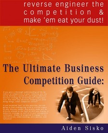 Sisko Aiden - The Ultimate Business Competition Guide : Reverse Engineer The Competition And Make 'em Eat Your Dust! [eKönyv: epub, mobi]