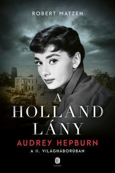 Matzen, Robert - A holland lány - Audrey Hepburn a második világháborúban