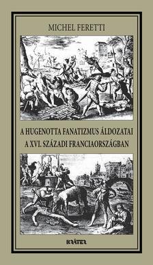 Michel Feretti - A HUGENOTTA FANATIZMUS ÁLDOZATAI,A XVI. SZÁZADI FRANCIAORSZÁGBAN