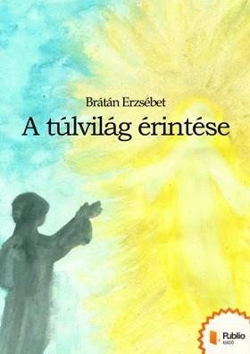 BRÁTÁN ERZSÉBET - A túlvilág érintése [eKönyv: pdf, epub, mobi]