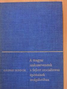 Gáspár Sándor - A magyar szakszervezetek a fejlett szocializmus építésének szolgálatában [antikvár]