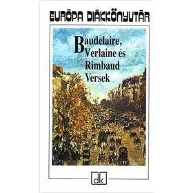 Baudelaire - Verlaine - Rimbaud - Baudelaire Verlaine és Rimbaud Versek - Európa diákkönyvtár