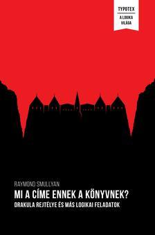 Raymond Smullyan - Mi a címe ennek a könyvnek? Drakula rejtélye és más logikai feladatok