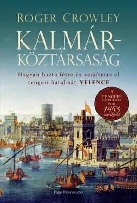 Roger Crowley - Kalmárköztársaság - Hogyan hozta létre és veszítette el tengeri hatalmát Velence