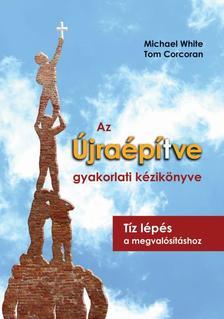 Michael White, Tom Corcoran - Az Újraépítve gyakorlati kézikönyve - Tíz lépés a megvalósításhoz
