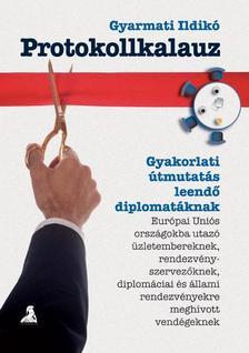 Gyarmati Ildikó - PROTOKOLLKALAUZ - GYAKORLATI ÚTMUTATÁS LEENDŐ DIPLOMATÁKNAK