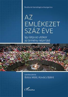 Botos Máté-Kovács Bálint (szerk.) - Az emlékezet száz éve - Így látja az utókor az örmény népirtást