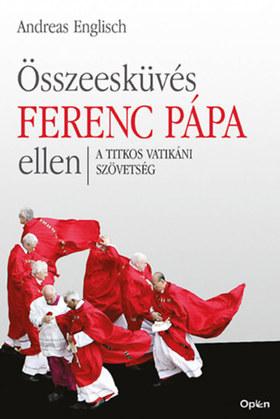 Englisch, Andreas - Összeesküvés Ferenc pápa ellen - A titkos vatikáni szövetség