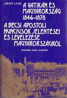 Lukács Lajos - A Vatikán és Magyarország 1846-1878 - A bécsi apostoli nunciusok jelentései és levelezése Magyarországról [antikvár]