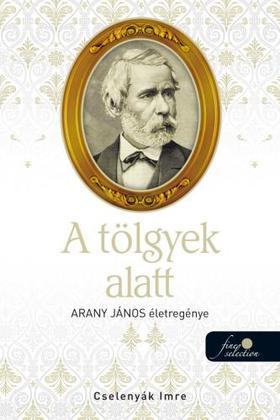 Cselenyák Imre - A tölgyek alatt (Arany János életregénye 2.) - ÜKH 2019