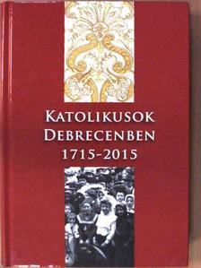 Csorba Sándor - Katolikusok Debrecenben 1715-2015 [antikvár]