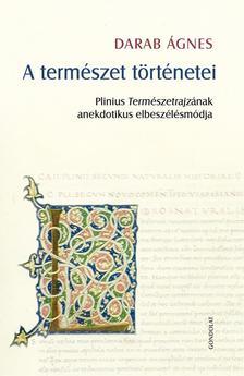 Darab Ágnes - A természet történetei. Plinius Természetrajzának anekdotikus elbeszélésmódja
