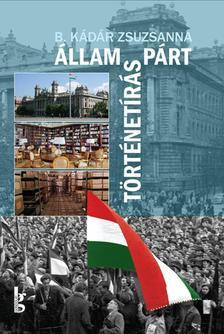 B. Kádár Zsuzsanna - Állam ?- párt - történetírás. A Magyar Munkásmozgalmi Intézet - az MSZMP Párttörténeti Intézete (1948-1989)