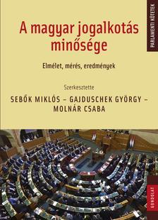 Sebők Miklós - Gajduschek György - Molnár Csaba (szerk.) - A magyar jogalkotás minősége: Elmélet, mérés, eredmények