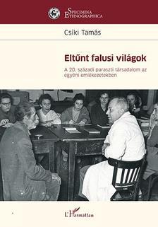 Csíki Tamás - Eltűnt falusi világok - A 20. századi paraszti társadalom az egyéni emlékezetekben