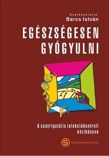 Barcs István - Egészségesen gyógyulni-A centripetális infekciókontroll kézikönyve