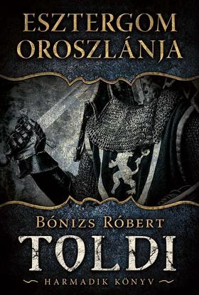 Bónizs Róbert - Esztergom oroszlánja - Toldi, harmadik könyv
