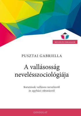 Pusztai Gabriella - A vallásosság nevelésszociológiája. Kutatások vallásos nevelésről és egyházi oktatásról