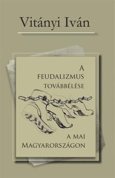Vitányi Iván - A feudalizmus továbbélése a mai Magyarországon [eKönyv: epub, mobi]