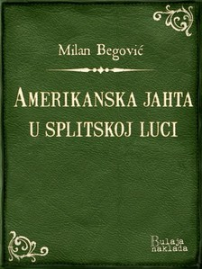 Begoviæ Milan - Amerikanska jahta u splitskoj luci [eKönyv: epub, mobi]