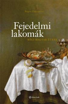 Bogos Zsuzsanna - Fejedelmi lakomák - Régi magyar étkek
