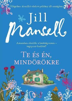 Jill Mansell - Te és én mindörökre - A szerelem elmúlik, a barátság sosem, vagy pont fordítva?