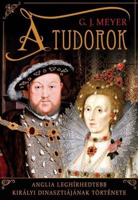 G. J. Meyer - A Tudorok - Anglia leghírhedtebb királyi dinasztiájának története