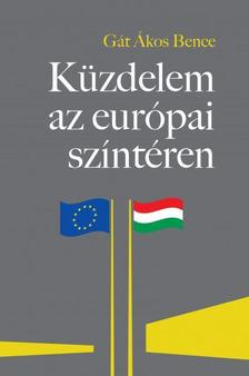 """Gát Ákos Bence - Küzdelem az európai színtéren - A Magyarországgal szembeni """"jogállamiság""""-kritika feltáratlan összefüggései"""