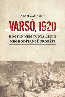 ZAMOYSKI, ADAM - Varsó, 1920. Hogyan nem tudta Lenin meghódítani Európát?