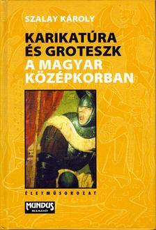 SZALAY KÁROLY - Karikatúra és groteszk a magyar középkorban [antikvár]