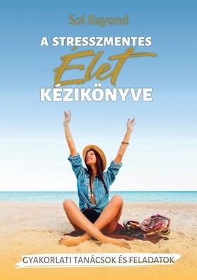 Sol Rayond - A stresszmentes élet kézikönyve [eKönyv: epub, mobi]