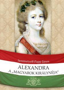 """Seremetyeff-Papp János - Alexandra, a """"magyarok királynéja"""""""