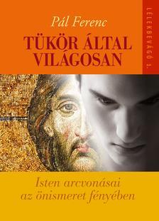 Pál Ferenc - Tükör által világosan - Isten arcvonásai az önismeret fényében