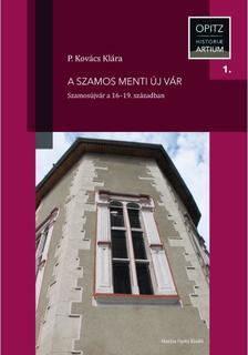 P. Kovács Klára - A Szamos menti új vár - Szamosújvár a 16-19. században